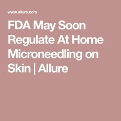 FDA May Soon Regulate At Home Microneedling on Skin | Allure