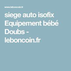 siege auto isofix Equipement bébé Doubs - leboncoin.fr