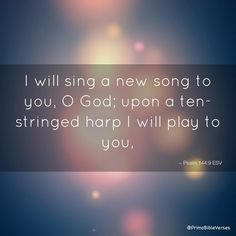 I will sing a new song to you, O God; upon a ten-stringed harp I will play to you, ~ Psalm 144:9 ESV