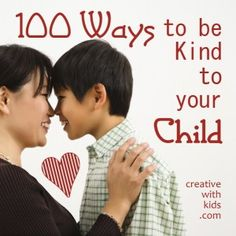 100 Ways to be Kind to your Child-i love this list!  no matter how old my kids are i enjoy being with them doing anything or nothing.  they are the best!