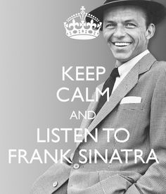 Keep calm and listen to Frank Sinatra