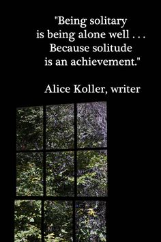 """Being solitary is being alone well . . . Because solitude is an achievement.""  -- Alice Koller, writer – Reflection is a pivotal piece of creative integrations.  Image by Florence McGinn – Explore intriguing quotations on the ""Whispered Words of Wisdom"" Pinterest board at https://pinterest.com/fmcginn/whispered-words-of-wisdom/  and delve into 40 quotations for writing inspiration at http://www.examiner.com/article/forty-quotations-for-writing-inspiration"
