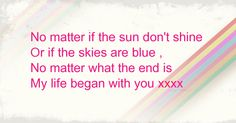 No matter if the sun don't shine Or if the skies are blue , No matter what the end is My life began with you xxxx No Matter What, The End, Meant To Be, My Life, Sky, Words, Blue, Heaven, Heavens