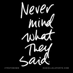 Never mind what they said. Subscribe: DanielleLaPorte.com #Truthbomb #Words #Quotes