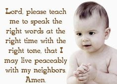 Lord, please teach me to speak the right words at the right time with the right tone, that I may live peaceably with my neighbors amen.