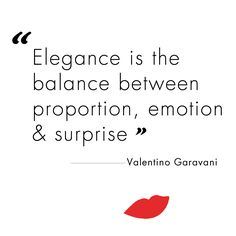 """Elegance is the balance between proportion, emotion & surprise."" - Valentino Garavani"