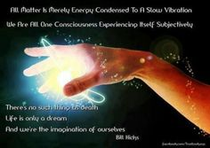 """Bill Hicks: """"ALL MATTER IS MERELY ENERGY CONDENSED TO A SLOW VIBRATION. WE ARE ALL ONE CONSCIOUSNESS EXPERIENCING ITSELF SUBJECTIVELY. There is no such thing as death. Life is only a dream. And we're the imagination of ourselves."""""""