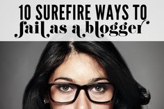 10 Surefire Ways to Fail As a Blogger - great read