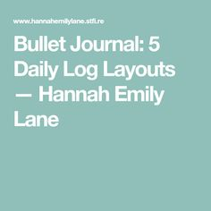 Bullet Journal: 5 Daily Log Layouts — Hannah Emily Lane