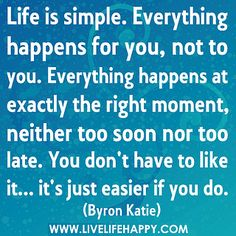 Life is simple. Everything happens for you, not to you. Everything happens at exactly the right moment, neither too soon nor too late. You don't have to like it... it's just easier if you do. by deeplifequotes, via Flickr