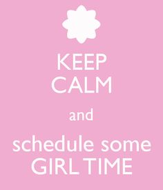 KEEP CALM and schedule some GIRL TIME [by: beachcottagelife] 'h4d' 120812