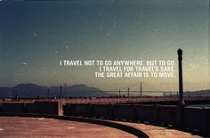 I #travel not to go anywhere, but to go. I travel for travel's shake. The great affair is to move.