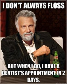 i dont always floss but when i do i have a dentists appoi - The Most Interesting Man In The World..... I always love good dental humor :)