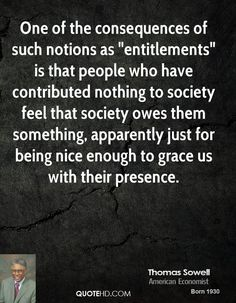 """Thomas Sowell Quotes - One of the consequences of such notions as """"entitlements"""" is that people who have contributed. Wisdom Quotes, Quotes To Live By, Me Quotes, The Words, Entitlement Quotes, Great Quotes, Inspirational Quotes, Political Quotes, Speak The Truth"""