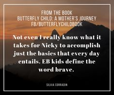 Not even I really know what it takes for Nicky to accomplish just the basics that every day entails. EB kids define the word brave. ~Silvia Corradin from the book Butterfly Child.