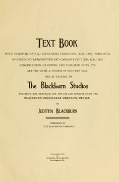 1917 The BlackBurn System of Dress Cutting and Designing. By Juditha BlackBurn. Free e-book, via archive.org