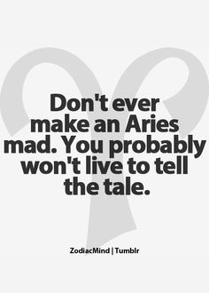 Aries hahah...So true...I feel sorry for the ones that make Kenzie mad!!!