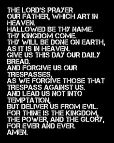 The Lord's Prayer - A prayer that everyone should know.  God wants us to say this every day, all day.  I love you.  First prayer I taught my babies.  Thank you Jesus!