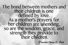 The bond between mothers and their children is one defined by love. As a mother's prayers for her children are unending, so are the wisdom, grace, and strength they provide to their children.~ President George W. Bush