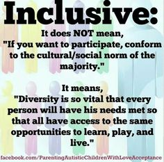 """If you want to participate, conform to the cultural/social norm of the majority."""" It means, """"Diversity is so vital that every person will have his needs met so that all have access to the same opportunities to learn, play, and live What Is Diversity, Equality And Diversity, Cultural Diversity Quotes, Inclusion Classroom, Special Education Inclusion, Special Education Quotes, Inclusive Education, Teaching Quotes, Disability Awareness"""