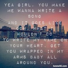 Yeah girl, you make me wanna write a song and it goes like ooh, what I wouldn't do to write my name on your heart, get tou wrapped in my arms baby all around you - Thomas Rhett