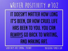 + DAILY WRITER POSITIVITY + #102 It doesn't matter how long it's been, or how cruel life has been to you. You can always go back to writing, and making art. Want more writerly content? Follow maxkirin.tumblr.com!