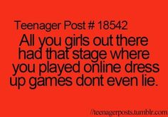 All you girls out there had that stag where you played online dress up games don't even lie- teenager post