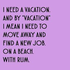 I need a vocation. And by vocation. I mean ı need to move away and find a new job on a beach, With rum. Bermuda!!