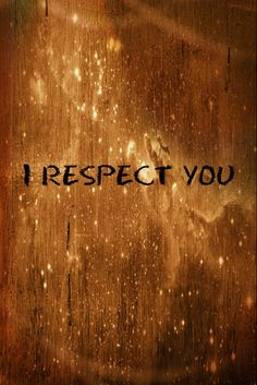 Because you are the person you are... I respect you...