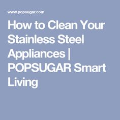 How to Clean Your Stainless Steel Appliances | POPSUGAR Smart Living