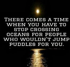 There comes a TIME when you have to stop crossing oceans for people who wouldn't jump puddles for you.