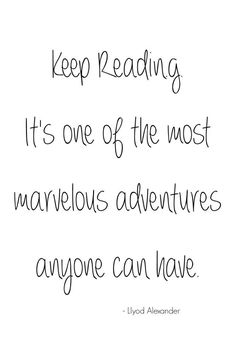 Keep Reading. It's one of the most marvelous adventures anyone can have.