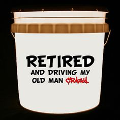 This bucket light features the words RETIRED AND DRIVING MY OLD MAN CRAZY. Enlarge the pictures by clicking on them to see more detail.     We can customize this bucket light with your own combination of words and/or images.
