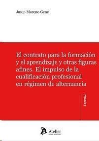 El contrato para la formación y el aprendizaje y otras figuras afines : el impulso de la cualificacion profesional en régimen de alternancia / Josep Moreno Gené.    Atelier, 2015