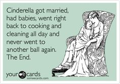 Cinderella got married, had babies, went right back to cooking and cleaning all day and never went to another ball again. The End.