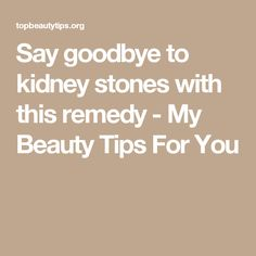 Say goodbye to kidney stones with this remedy - My Beauty Tips For You