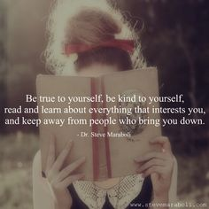 Be true to yourself, be kind to yourself, read and learn about everything that interests you, and keep away from people who bring you down.