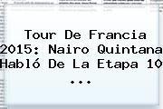 http://tecnoautos.com/wp-content/uploads/imagenes/tendencias/thumbs/tour-de-francia-2015-nairo-quintana-hablo-de-la-etapa-10.jpg Nairo Quintana. Tour de Francia 2015: Nairo Quintana habló de la etapa 10 ..., Enlaces, Imágenes, Videos y Tweets - http://tecnoautos.com/actualidad/nairo-quintana-tour-de-francia-2015-nairo-quintana-hablo-de-la-etapa-10/