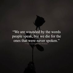 We are wounded by the words people speak, but we die for the ones that were never spoken. —via http://ift.tt/2eY7hg4