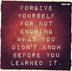 Forgive yourself for not knowing what you didn't know before you learned it