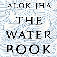 The Water Book: The Extraordinary Story of Our Most Ordinary Substance Author: Alok Jha