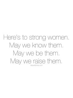 Here's to strong women. May we know them. May we be them. May we raise them. International Women's Day Quotes