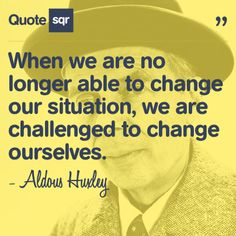 When we are no longer able to change our situation, we are challenged to change ourselves. - Aldous Huxley #quotesqr #quotes #inspirationalquotes