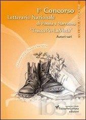Raccolta antologica dei testi vincitori delle sezioni di Narrativa e di Poesia, selezionati e scelti per la pubblicazione presentati dagli autori partecipanti al Primo concorso letterario di TraccePerLaMeta.