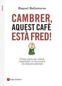 Cambrer, aquest cafè està fred! : primers auxilis per millorar l'assertivitat, la comunicació i les relacions personals / Raquel Ballesteros