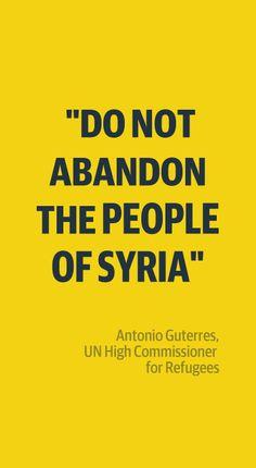 """UNHCR Antonio Guterres """"Do not abandon the people of Syria."""" @UN Refugee #SyrianCrisis"""