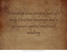 Friendship is an integral part of a truly Christian marriage and a safeguard against emotional adultery