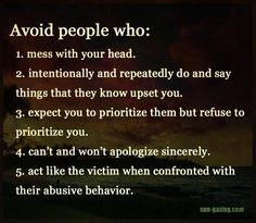 avoid people who: 1. mess with your head 2. intentionally and repeatedly do and say things that they know upset you. 3. expect you to prioritize them but refuse to prioritize you. 4. can't and won't apologize sincerely. 5. act like the victim when confronted with their abusive behavior.