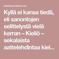 Kyllä ei kansa tiedä, eli sanontojen selittelystä vielä kerran – Kieliö – sekalaista aattelehdintaa kielestä ja kielistä