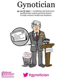 Gynotician: A politician who feels more qualified than women and their doctors to make women's health care decisions.
